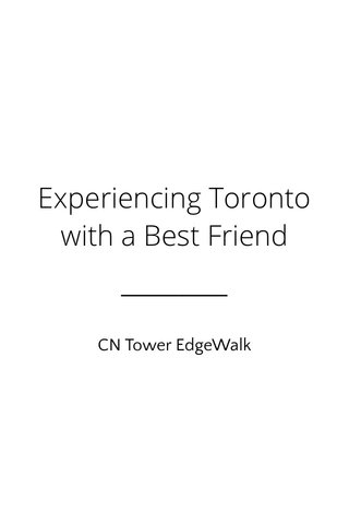 Experiencing Toronto with a Best Friend CN Tower EdgeWalk