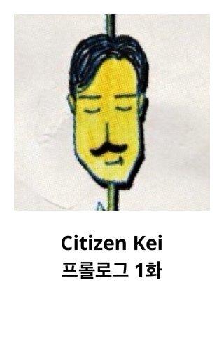 Citizen Kei 프롤로그 1화