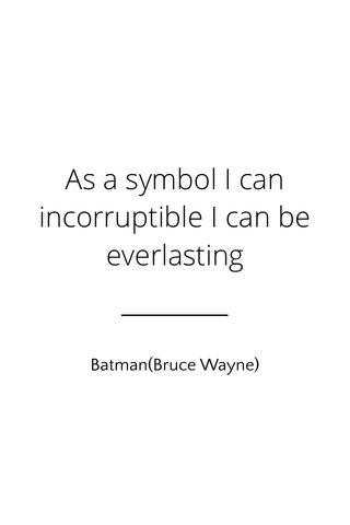 As a symbol I can incorruptible I can be everlasting Batman(Bruce Wayne)