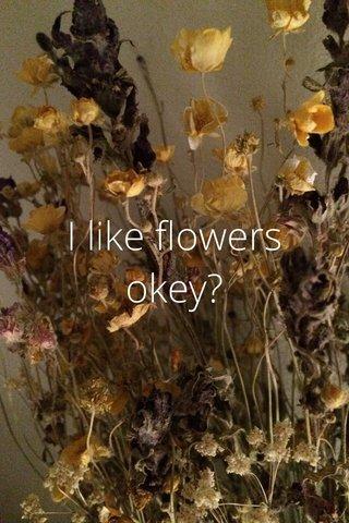 I like flowers okey?