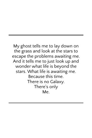 My ghost tells me to lay down on the grass and look at the stars to escape the problems awaiting me. And it tells me to just look up and wonder what life is beyond the stars. What life is awaiting me. Because this time. There is no Galaxy. There's only Me.