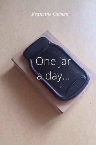 One jar a day... Francine Oomen