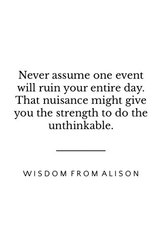 Never assume one event will ruin your entire day. That nuisance might give you the strength to do the unthinkable. WISDOM FROM ALISON
