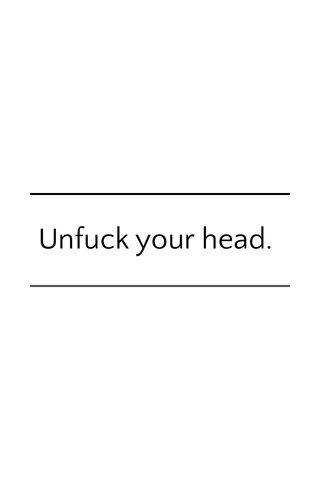 Unfuck your head.