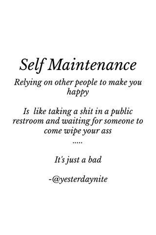 Self Maintenance Relying on other people to make you happy Is like taking a shit in a public restroom and waiting for someone to come wipe your ass ..... It's just a bad -@yesterdaynite