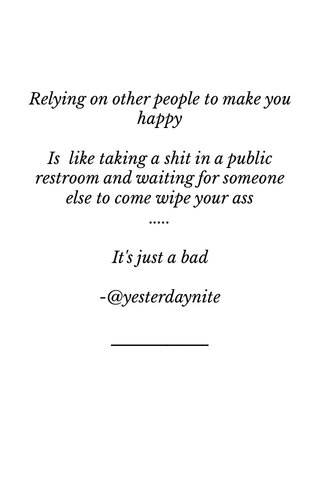 Relying on other people to make you happy Is like taking a shit in a public restroom and waiting for someone else to come wipe your ass ..... It's just a bad -@yesterdaynite