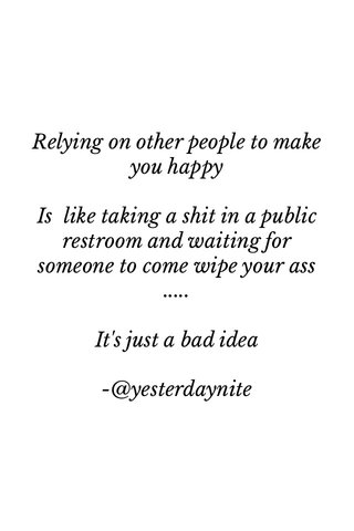 Relying on other people to make you happy Is like taking a shit in a public restroom and waiting for someone to come wipe your ass ..... It's just a bad idea -@yesterdaynite