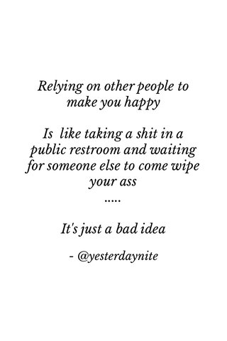Relying on other people to make you happy Is like taking a shit in a public restroom and waiting for someone else to come wipe your ass ..... It's just a bad idea - @yesterdaynite