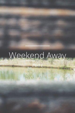 Weekend Away Part 1
