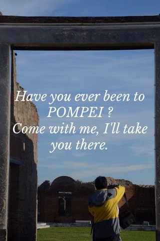 Have you ever been to POMPEI ? Come with me, I'll take you there.