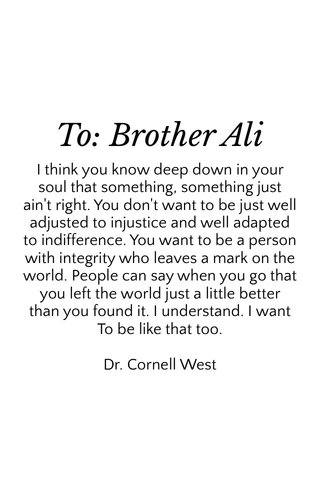 To: Brother Ali I think you know deep down in your soul that something, something just ain't right. You don't want to be just well adjusted to injustice and well adapted to indifference. You want to be a person with integrity who leaves a mark on the world. People can say when you go that you left the world just a little better than you found it. I understand. I want To be like that too. Dr. Cornell West