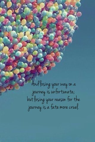 And losing your way on a journey is unfortunate; but losing your reason for the journey is a fate more cruel.