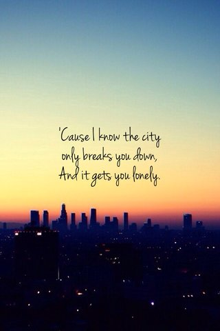 'Cause I know the city only breaks you down, And it gets you lonely.