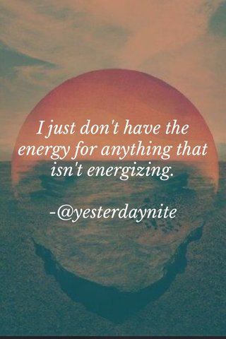 I just don't have the energy for anything that isn't energizing. -@yesterdaynite