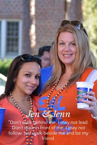 """Jen & Jenn """"Don't walk behind me; I may not lead. Don't walk in front of me; I may not follow. Just walk beside me and be my friend."""