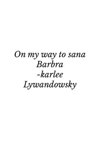 On my way to sana Barbra -karlee Lywandowsky