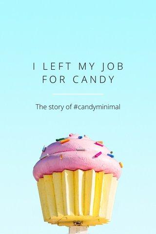 I L E F T M Y J O B F O R C A N D Y The story of #candyminimal