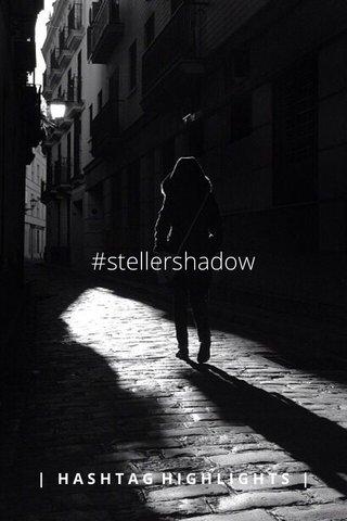 #stellershadow   HASHTAG HIGHLIGHTS  