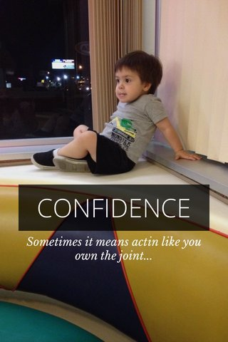 CONFIDENCE Sometimes it means actin like you own the joint...