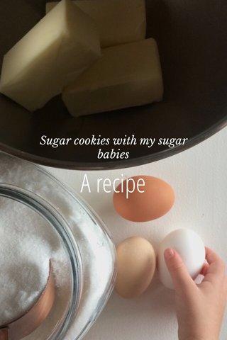 A recipe Sugar cookies with my sugar babies