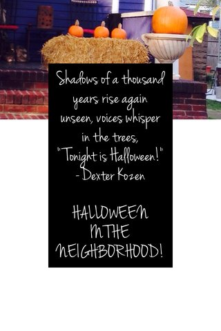 """Shadows of a thousand years rise again unseen, voices whisper in the trees, """"Tonight is Halloween!"""" -Dexter Kozen HALLOWEEN IN THE NEIGHBORHOOD!"""