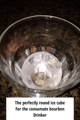 The perfectly round ice cube For the consumate bourbon Drinker