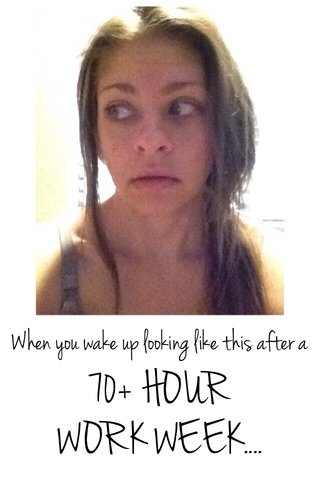70+ HOUR WORK WEEK.... When you wake up looking like this after a