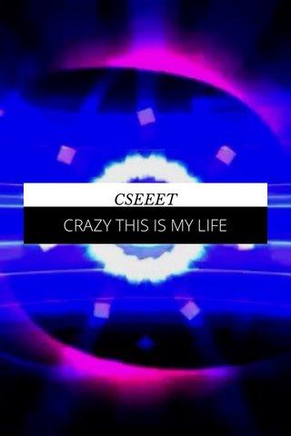 CRAZY THIS IS MY LIFE CSEEET