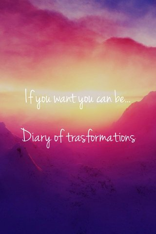 If you want you can be... Diary of trasformations