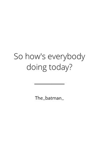 So how's everybody doing today? The_batman_