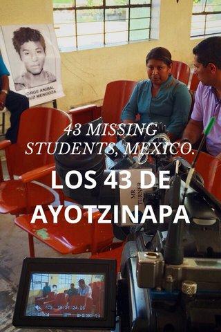 LOS 43 DE AYOTZINAPA 43 MISSING STUDENTS, MEXICO.