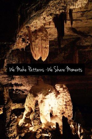 We Make Patterns -We Share Moments