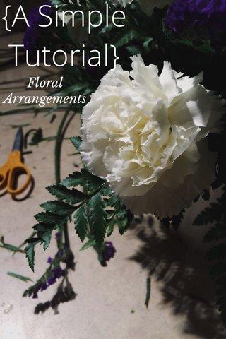 {A Simple Tutorial} Floral Arrangements