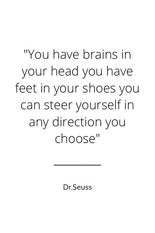 """""""You have brains in your head you have feet in your shoes you can steer yourself in any direction you choose"""" Dr.Seuss"""