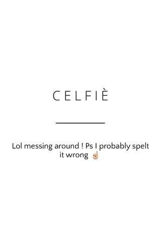CELFIÈ Lol messing around ! Ps I probably spelt it wrong ☝️
