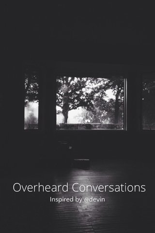 Overheard Conversations Inspired by @devin