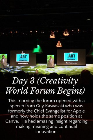 Day 3 (Creativity World Forum Begins) This morning the forum opened with a speech from Guy Kawasaki who was formerly the Chief Evangelist for Apple and now holds the same position at Canva. He had amazing insight regarding making meaning and continual innovation.