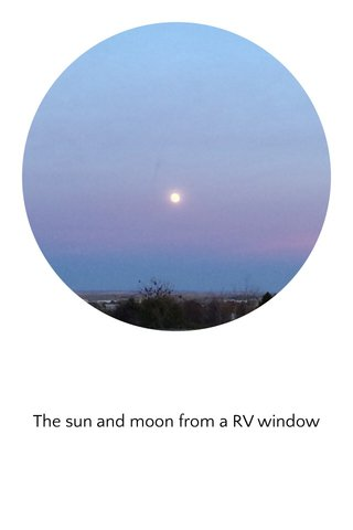 The sun and moon from a RV window
