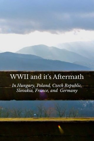 WWII and it's Aftermath In Hungary, Poland, Czech Republic, Slovakia, France, and Germany