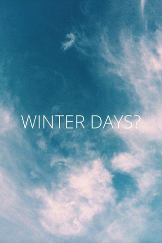WINTER DAYS?