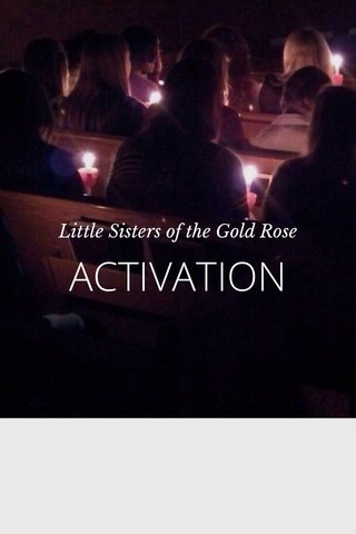 ACTIVATION Little Sisters of the Gold Rose