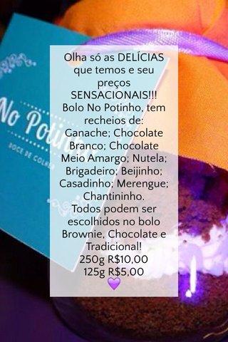 Olha só as DELÍCIAS que temos e seu preços SENSACIONAIS!!! Bolo No Potinho, tem recheios de: Ganache; Chocolate Branco; Chocolate Meio Amargo; Nutela; Brigadeiro; Beijinho; Casadinho; Merengue; Chantininho. Todos podem ser escolhidos no bolo Brownie, Chocolate e Tradicional! 250g R$10,00 125g R$5,00 💜