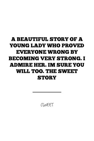A BEAUTIFUL STORY OF A YOUNG LADY WHO PROVED EVERYONE WRONG BY BECOMING VERY STRONG. I ADMIRE HER. IM SURE YOU WILL TOO. THE SWEET STORY CSWEET