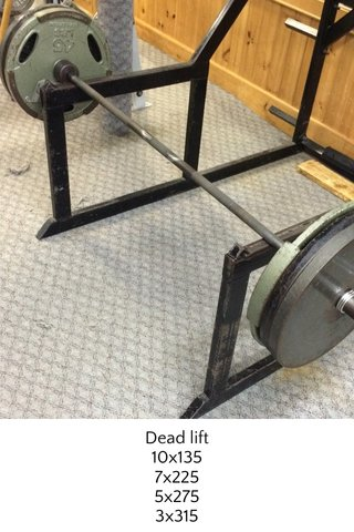 Dead lift 10x135 7x225 5x275 3x315