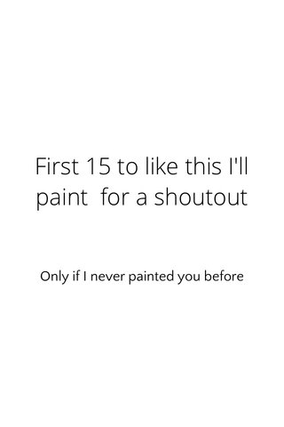 First 15 to like this I'll paint for a shoutout Only if I never painted you before