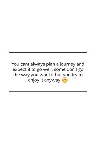 You cant always plan a journey and expect it to go well, some don't go the way you want it but you try to enjoy it anyway 😊