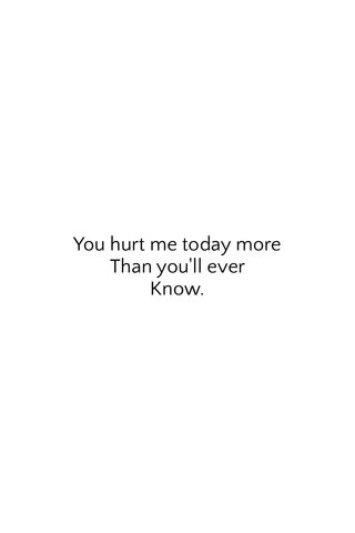 You hurt me today more Than you'll ever Know.