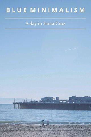 BLUE MINIMALISM A day in Santa Cruz