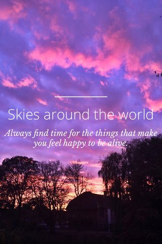 Skies around the world Always find time for the things that make you feel happy to be alive.
