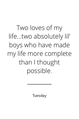 Two loves of my life...two absolutely lil' boys who have made my life more complete than I thought possible. Tuesday